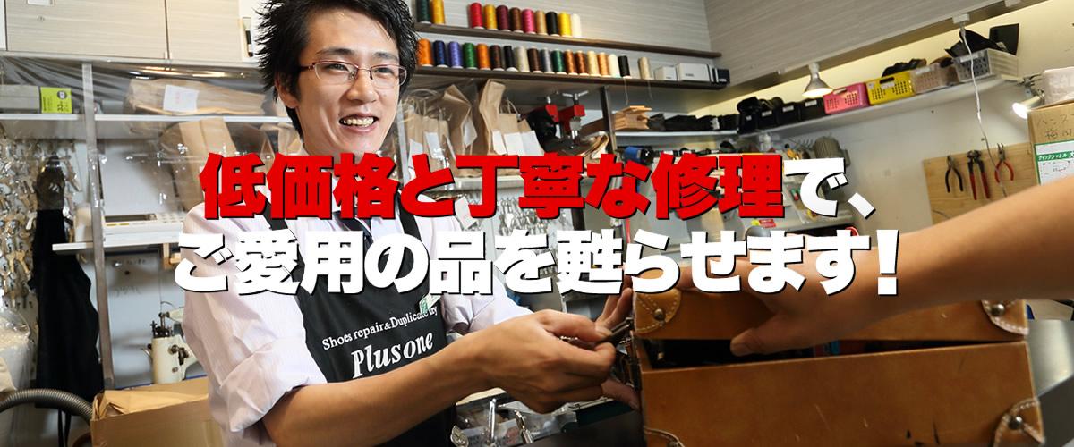 プラスワンなんば千日前通店は、大阪市中央区なんば千日前通(ファミリーマート難波千日前通店隣)にある、激安の靴修理・鞄修理・傘修理、靴・鞄DXクリーニング、合鍵作成、時計の電池交換などのトータルリペアショップです。プラスワンでは、低価格と丁寧な修理でお気に入りのお品物を甦らせます。